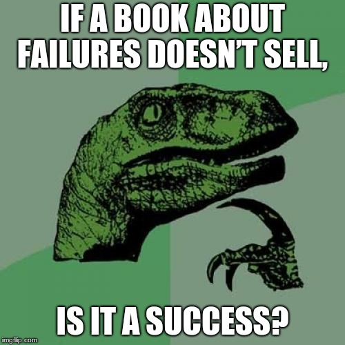 A for effort | IF A BOOK ABOUT FAILURES DOESN'T SELL, IS IT A SUCCESS? | image tagged in memes,philosoraptor,funny memes,funniest memes,best meme,best memes | made w/ Imgflip meme maker