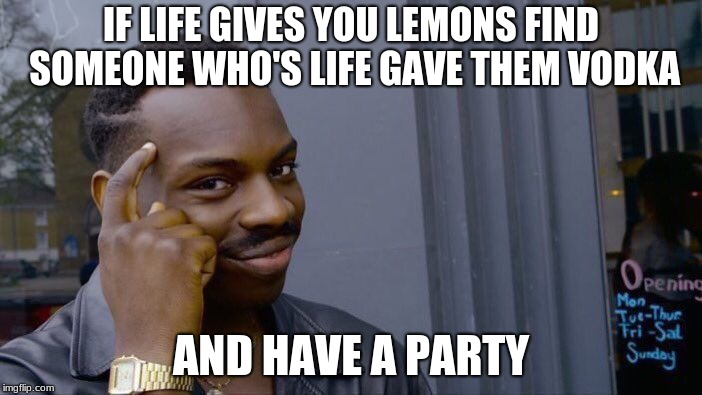 500 IQ |  IF LIFE GIVES YOU LEMONS FIND SOMEONE WHO'S LIFE GAVE THEM VODKA; AND HAVE A PARTY | image tagged in memes,roll safe think about it,funny memes,best memes,hacks,ballin | made w/ Imgflip meme maker