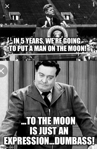 To the moon JFK, to the moon! | IN 5 YEARS, WE'RE GOING TO PUT A MAN ON THE MOON! ...TO THE MOON IS JUST AN EXPRESSION...DUMBASS! | image tagged in moon,jfk,jackie gleason | made w/ Imgflip meme maker