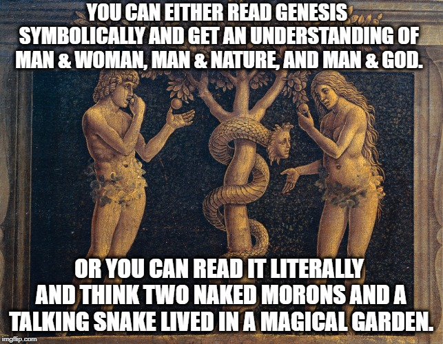 How To Read The Bible (If You Insist On Doing So) | YOU CAN EITHER READ GENESIS SYMBOLICALLY AND GET AN UNDERSTANDING OF MAN & WOMAN, MAN & NATURE, AND MAN & GOD. OR YOU CAN READ IT LITERALLY  | image tagged in bible,christians,christianity,religion,jesus,christ | made w/ Imgflip meme maker