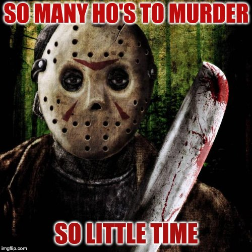 Jason Voorhees | SO MANY HO'S TO MURDER SO LITTLE TIME | image tagged in jason voorhees | made w/ Imgflip meme maker