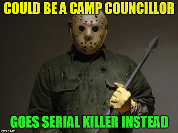 Jason Voorhees | COULD BE A CAMP COUNCILLOR GOES SERIAL KILLER INSTEAD | image tagged in jason voorhees | made w/ Imgflip meme maker