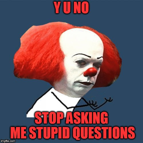 Y U NO STOP ASKING ME STUPID QUESTIONS | made w/ Imgflip meme maker