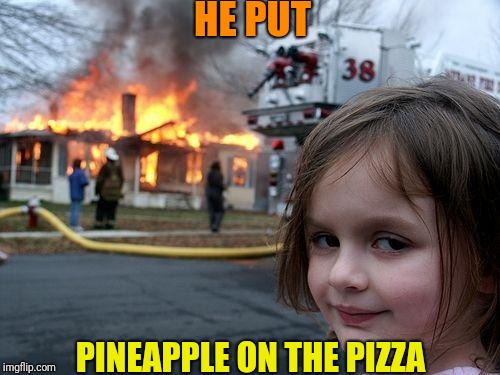 Disaster Girl Meme | HE PUT PINEAPPLE ON THE PIZZA | image tagged in memes,disaster girl | made w/ Imgflip meme maker