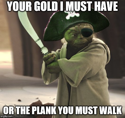 Pirate Yoda | YOUR GOLD I MUST HAVE OR THE PLANK YOU MUST WALK | image tagged in pirate,yoda | made w/ Imgflip meme maker