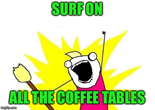 X All The Y Meme | SURF ON ALL THE COFFEE TABLES | image tagged in memes,x all the y | made w/ Imgflip meme maker