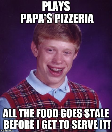 Bad Luck Brian | PLAYS PAPA'S PIZZERIA ALL THE FOOD GOES STALE BEFORE I GET TO SERVE IT! | image tagged in memes,bad luck brian | made w/ Imgflip meme maker