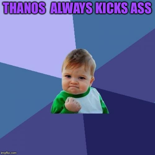 Success Kid Meme | THANOS  ALWAYS KICKS ASS | image tagged in memes,success kid | made w/ Imgflip meme maker