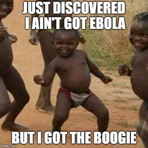 Boogie Wonderland | JUST DISCOVERED I AIN'T GOT EBOLA BUT I GOT THE BOOGIE | image tagged in memes,third world success kid,dance,africa,kids | made w/ Imgflip meme maker