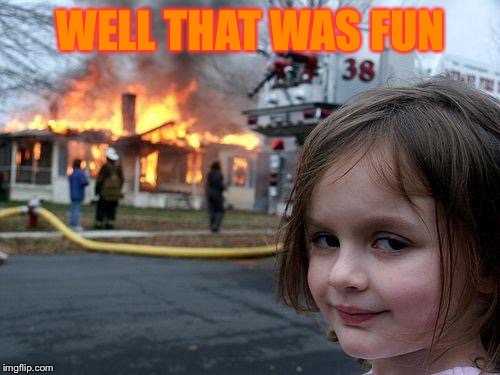 Disaster Girl Meme | WELL THAT WAS FUN | image tagged in memes,disaster girl | made w/ Imgflip meme maker