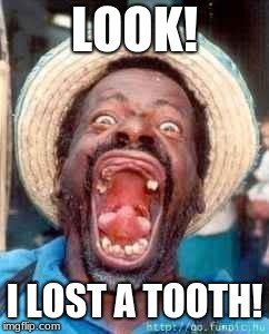 Funny no tooth | LOOK! I LOST A TOOTH! | image tagged in funny no tooth | made w/ Imgflip meme maker