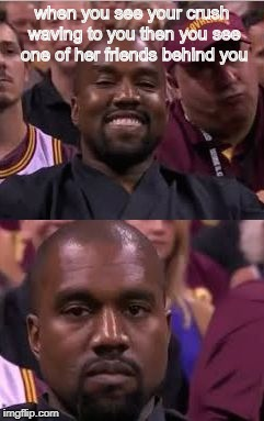 The ultimate oof | when you see your crush waving to you then you see one of her friends behind you | image tagged in happy then sad kanye,other,so true,funny | made w/ Imgflip meme maker