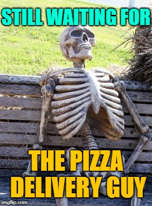 Waiting Skeleton Meme | STILL WAITING FOR THE PIZZA DELIVERY GUY | image tagged in memes,waiting skeleton | made w/ Imgflip meme maker