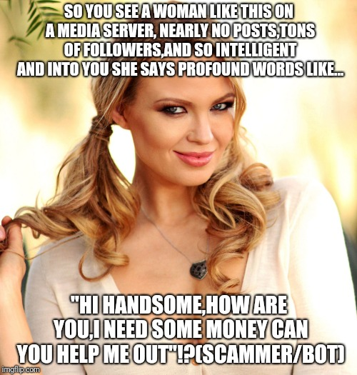 Pretty scammers | SO YOU SEE A WOMAN LIKE THIS ON A MEDIA SERVER, NEARLY NO POSTS,TONS OF FOLLOWERS,AND SO INTELLIGENT AND INTO YOU SHE SAYS PROFOUND WORDS LI | image tagged in scammer,memes | made w/ Imgflip meme maker