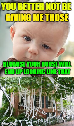 YOU BETTER NOT BE GIVING ME THOSE BECAUSE YOUR HOUSE WILL END UP LOOKING LIKE THAT | made w/ Imgflip meme maker