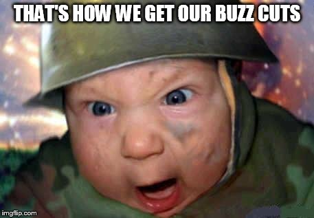 soldier baby | THAT'S HOW WE GET OUR BUZZ CUTS | image tagged in soldier baby | made w/ Imgflip meme maker