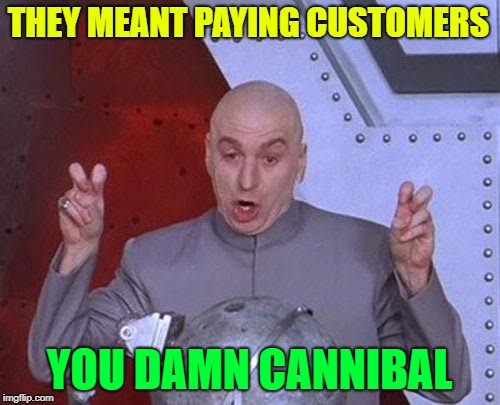 Dr Evil Laser Meme | THEY MEANT PAYING CUSTOMERS YOU DAMN CANNIBAL | image tagged in memes,dr evil laser | made w/ Imgflip meme maker
