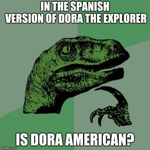Philosoraptor Meme | IN THE SPANISH VERSION OF DORA THE EXPLORER IS DORA AMERICAN? | image tagged in memes,philosoraptor | made w/ Imgflip meme maker