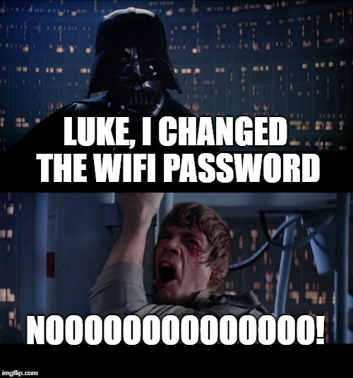 Star Wars No Meme | LUKE, I CHANGED THE WIFI PASSWORD NOOOOOOOOOOOOOO! | image tagged in memes,star wars no | made w/ Imgflip meme maker