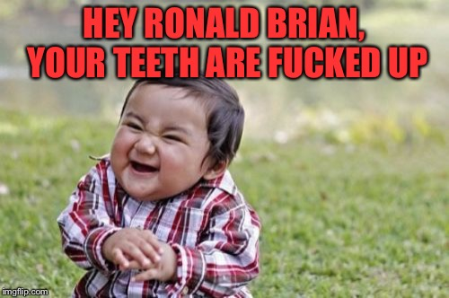 Evil Toddler Meme | HEY RONALD BRIAN, YOUR TEETH ARE F**KED UP | image tagged in memes,evil toddler | made w/ Imgflip meme maker