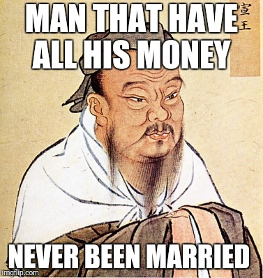 Confucius Says | MAN THAT HAVE ALL HIS MONEY NEVER BEEN MARRIED | image tagged in confucius says | made w/ Imgflip meme maker