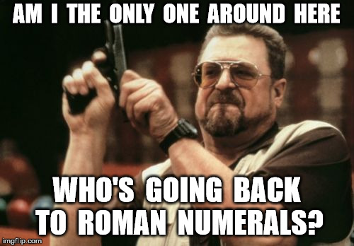 Am I The Only One Around Here Meme | AM  I  THE  ONLY  ONE  AROUND  HERE WHO'S  GOING  BACK TO  ROMAN  NUMERALS? | image tagged in memes,am i the only one around here | made w/ Imgflip meme maker