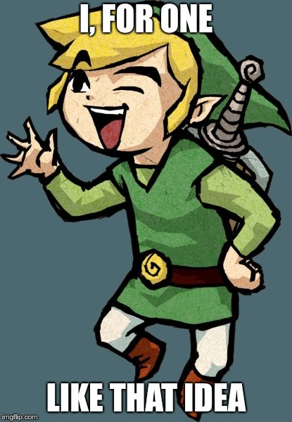Link Laughing | I, FOR ONE LIKE THAT IDEA | image tagged in link laughing | made w/ Imgflip meme maker