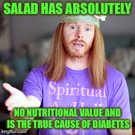 SALAD HAS ABSOLUTELY NO NUTRITIONAL VALUE AND IS THE TRUE CAUSE OF DIABETES | made w/ Imgflip meme maker