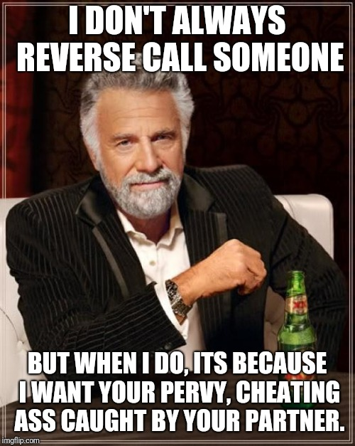 The Most Interesting Man In The World Meme | I DON'T ALWAYS REVERSE CALL SOMEONE BUT WHEN I DO, ITS BECAUSE I WANT YOUR PERVY, CHEATING ASS CAUGHT BY YOUR PARTNER. | image tagged in memes,the most interesting man in the world | made w/ Imgflip meme maker