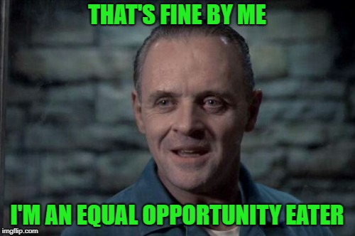 THAT'S FINE BY ME I'M AN EQUAL OPPORTUNITY EATER | made w/ Imgflip meme maker