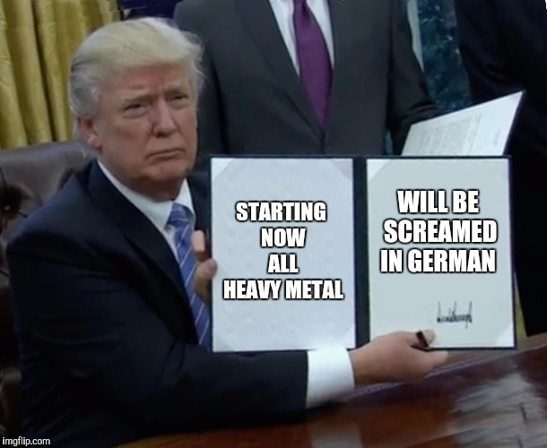 Trump Bill Signing | STARTING NOW ALL HEAVY METAL WILL BE SCREAMED IN GERMAN | image tagged in memes,trump bill signing | made w/ Imgflip meme maker