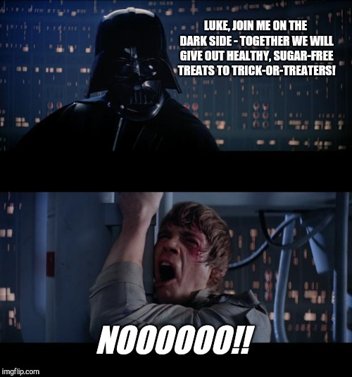 Star Wars No Meme | LUKE, JOIN ME ON THE DARK SIDE - TOGETHER WE WILL GIVE OUT HEALTHY, SUGAR-FREE TREATS TO TRICK-OR-TREATERS! NOOOOOO!! | image tagged in memes,star wars no,halloween,trick-or-treats | made w/ Imgflip meme maker