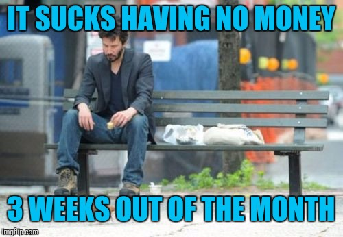 Sad Keanu | IT SUCKS HAVING NO MONEY 3 WEEKS OUT OF THE MONTH | image tagged in memes,sad keanu | made w/ Imgflip meme maker