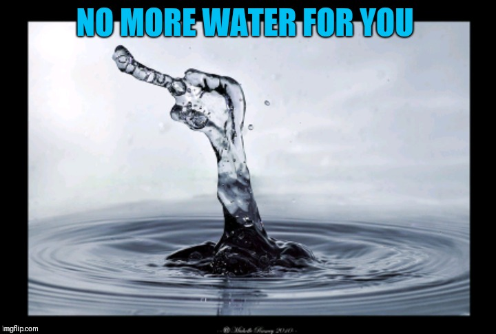 NO MORE WATER FOR YOU | made w/ Imgflip meme maker