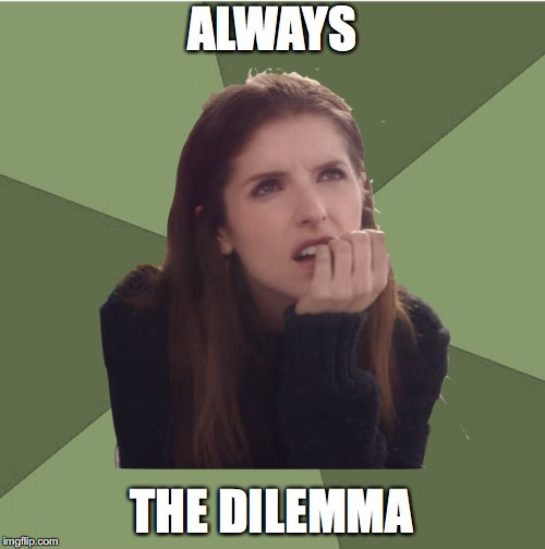 Philosophanna | ALWAYS THE DILEMMA | image tagged in philosophanna | made w/ Imgflip meme maker