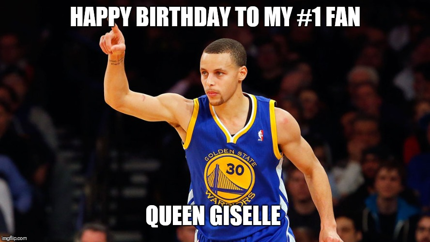 stephen curry | HAPPY BIRTHDAY TO MY #1 FAN QUEEN GISELLE | image tagged in stephen curry | made w/ Imgflip meme maker