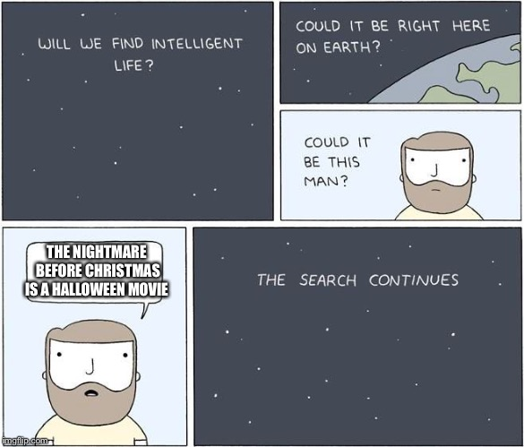 intelligent life  | THE NIGHTMARE BEFORE CHRISTMAS IS A HALLOWEEN MOVIE | image tagged in intelligent life | made w/ Imgflip meme maker