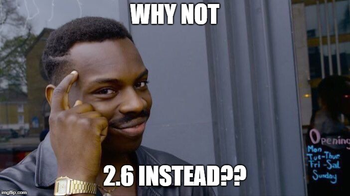 WHY NOT 2.6 INSTEAD?? | image tagged in memes,roll safe think about it | made w/ Imgflip meme maker