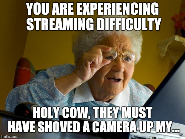Old lady at computer finds the Internet | YOU ARE EXPERIENCING STREAMING DIFFICULTY HOLY COW, THEY MUST HAVE SHOVED A CAMERA UP MY... | image tagged in old lady at computer finds the internet | made w/ Imgflip meme maker