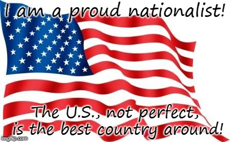 Proud Nationalist!  USA is the best! | I am a proud nationalist! The U.S., not perfect, is the best country around! | image tagged in us flag,nationalist,usa | made w/ Imgflip meme maker