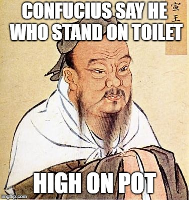 confucius | CONFUCIUS SAY HE WHO STAND ON TOILET HIGH ON POT | image tagged in confucius | made w/ Imgflip meme maker