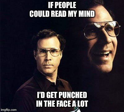 Will Ferrell | IF PEOPLE COULD READ MY MIND I'D GET PUNCHED IN THE FACE A LOT | image tagged in memes,will ferrell,punched,mind reader,sarcastic | made w/ Imgflip meme maker