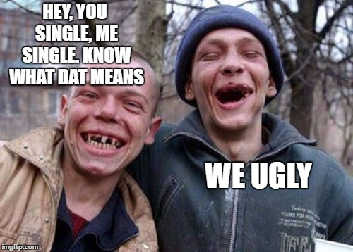 Ugly Twins | HEY, YOU SINGLE, ME SINGLE. KNOW WHAT DAT MEANS WE UGLY | image tagged in memes,ugly twins,single,random | made w/ Imgflip meme maker