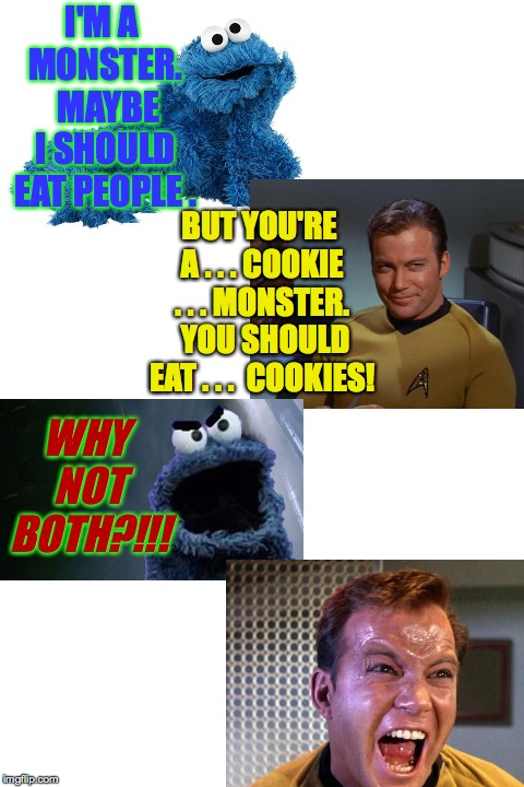 Monster Week.  Oct. 25 to Oct. 31.  A heavencanwait Non-Event  ( : | I'M A MONSTER.  MAYBE I SHOULD EAT PEOPLE . WHY NOT BOTH?!!! BUT YOU'RE A . . . COOKIE . . . MONSTER.  YOU SHOULD EAT . . .  COOKIES! | image tagged in memes,captain kirk,cookie monster,why not both,monster week | made w/ Imgflip meme maker