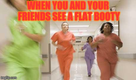 Nurses running |  WHEN YOU AND YOUR FRIENDS SEE A FLAT BOOTY | image tagged in nurses running | made w/ Imgflip meme maker