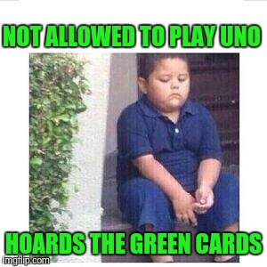 When it's corona time sad mexican kid | NOT ALLOWED TO PLAY UNO HOARDS THE GREEN CARDS | image tagged in when it's corona time sad mexican kid | made w/ Imgflip meme maker