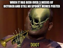 Mind stepping it up a bit? | WHEN IT HAS BEEN OVER 3 WEEKS OF OCTOBER AND STILL NO SPOOKY MEMES POSTED | image tagged in memes,spooky,skeleton,doot | made w/ Imgflip meme maker