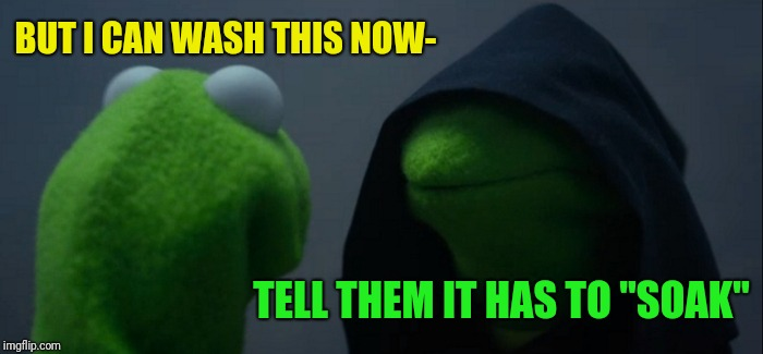 "Evil Kermit Meme | BUT I CAN WASH THIS NOW- TELL THEM IT HAS TO ""SOAK"" 
