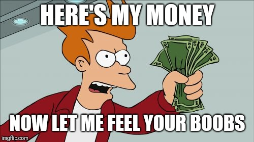 Shut Up And Take My Money Fry Meme | HERE'S MY MONEY NOW LET ME FEEL YOUR BOOBS | image tagged in memes,shut up and take my money fry | made w/ Imgflip meme maker