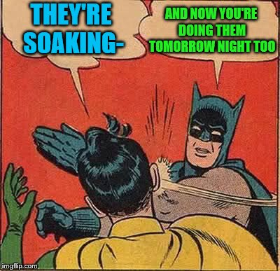 Batman Slapping Robin Meme | THEY'RE SOAKING- AND NOW YOU'RE DOING THEM TOMORROW NIGHT TOO | image tagged in memes,batman slapping robin | made w/ Imgflip meme maker